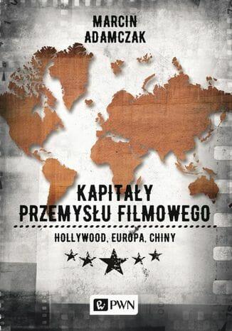 Kapitały przemysłu filmowego. Hollywood - Europa - Chiny - Kulturoznawstwo UAM