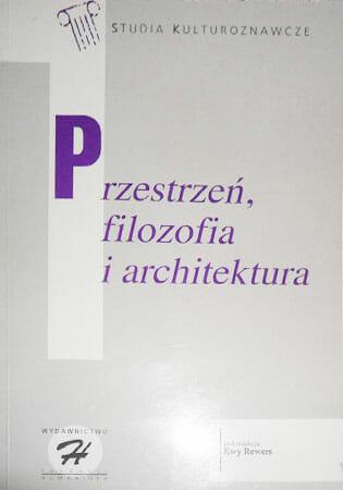 Przestrzeń, filozofia i architektura : osiem rozmów o poznawaniu, produkowaniu i konsumowaniu przestrzeni - Kulturoznawstwo UAM